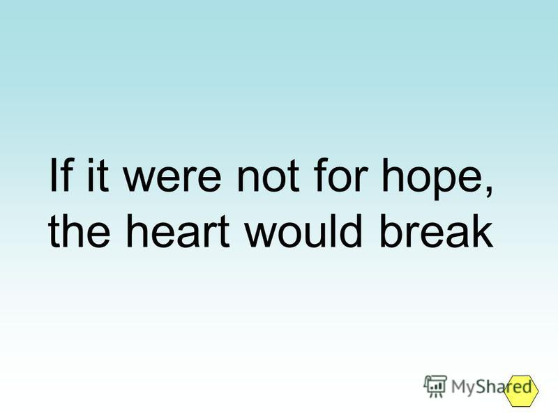 If it were not for hope, the heart would break