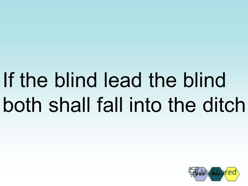 If the blind lead the blind both shall fall into the ditch Rus.V&S