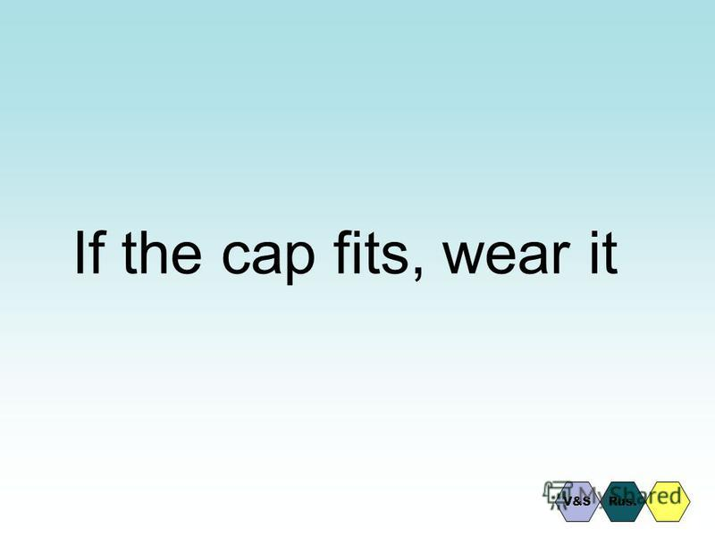 If the cap fits, wear it Rus.V&S