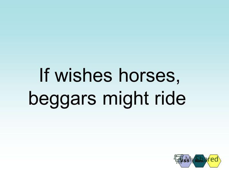 If wishes horses, beggars might ride Rus.V&S