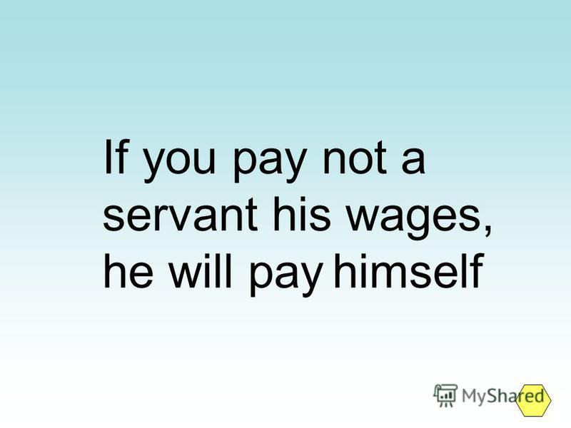 If you pay not a servant his wages, he will pay himself