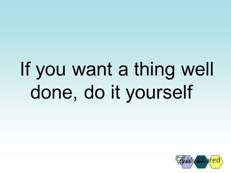 If you want a thing well done, do it yourself Rus.V&S