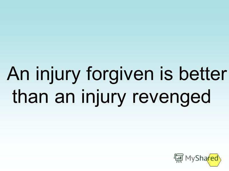 An injury forgiven is better than an injury revenged
