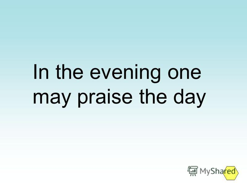 In the evening one may praise the day