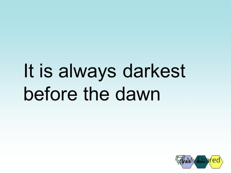 It is always darkest before the dawn Rus.V&S