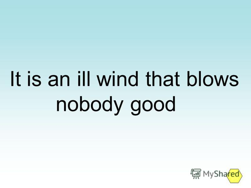 It is an ill wind that blows nobody good