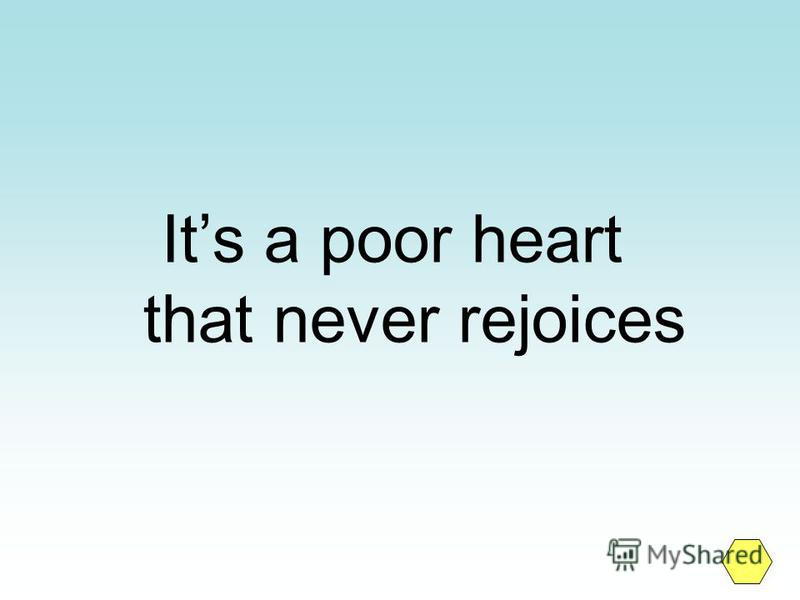 Its a poor heart that never rejoices