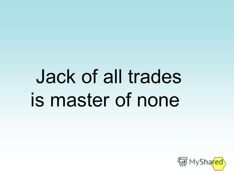 Jack of all trades is master of none