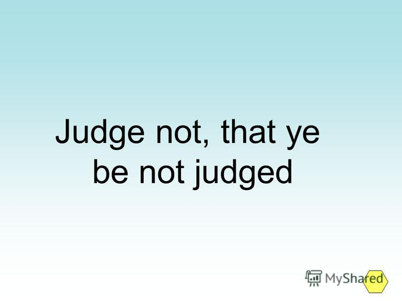 Judge not, that ye be not judged
