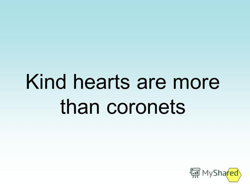 Kind hearts are more than coronets