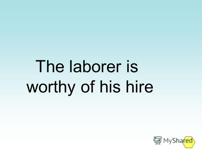 The laborer is worthy of his hire
