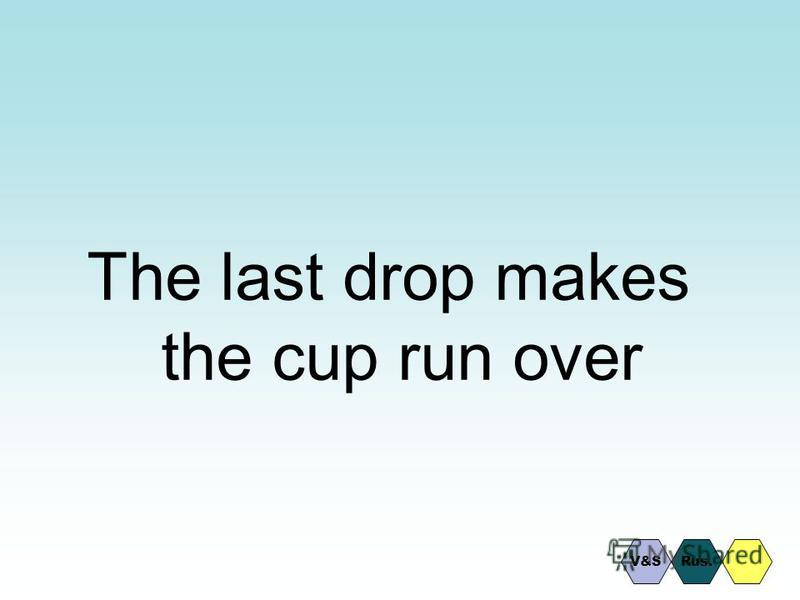 The last drop makes the cup run over Rus.V&S