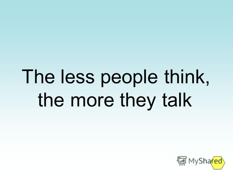 The less people think, the more they talk