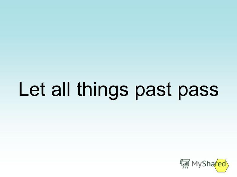 Let all things past pass