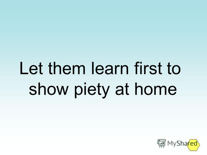 Let them learn first to show piety at home