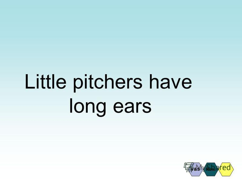 Little pitchers have long ears Rus.V&S