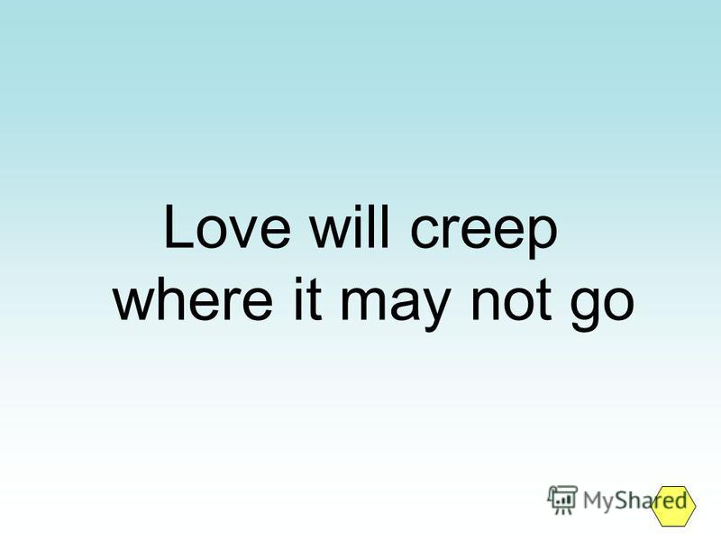 Love will creep where it may not go