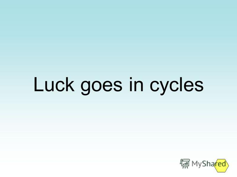 Luck goes in cycles