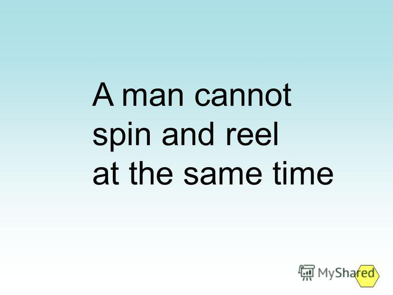 A man cannot spin and reel at the same time