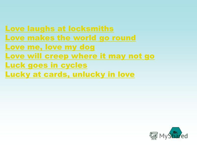 Love laughs at locksmiths Love makes the world go round Love me, love my dog Love will creep where it may not go Luck goes in cycles Lucky at cards, unlucky in love Br.