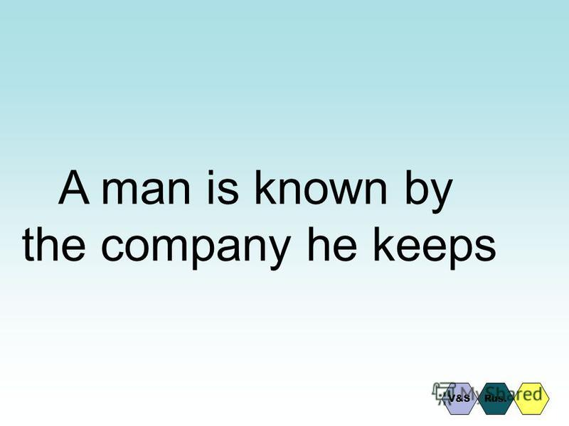 A man is known by the company he keeps V&SRus.
