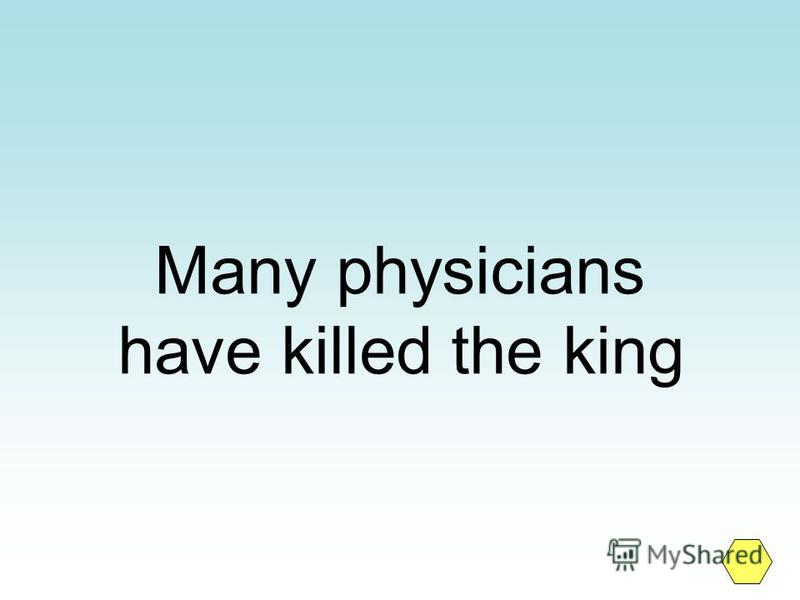 Many physicians have killed the king