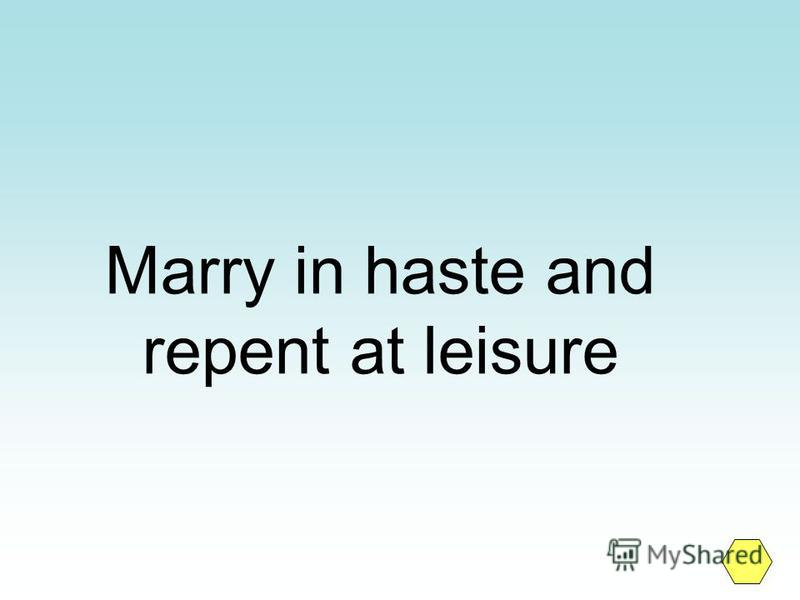 Marry in haste and repent at leisure