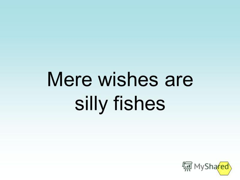 Mere wishes are silly fishes