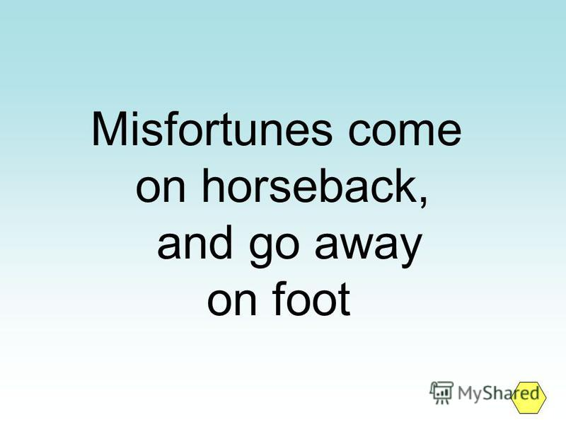 Misfortunes come on horseback, and go away on foot