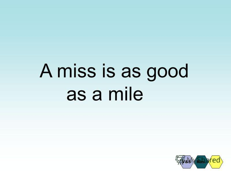 A miss is as good as a mile Rus.V&S