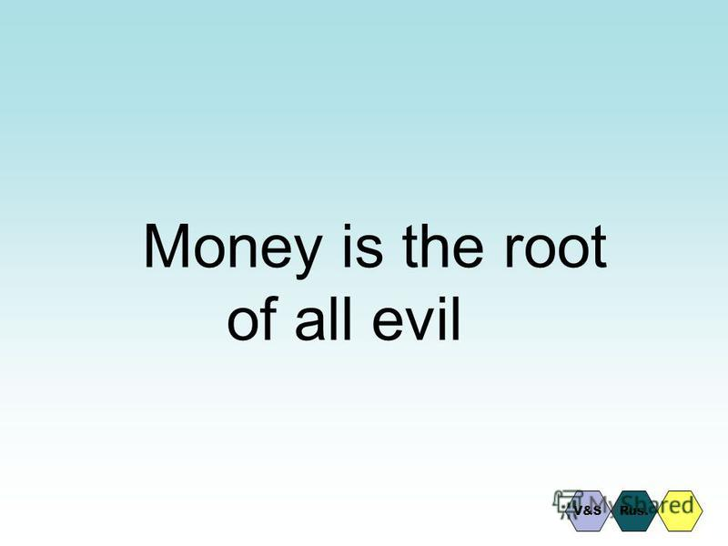Money is the root of all evil Rus.V&S