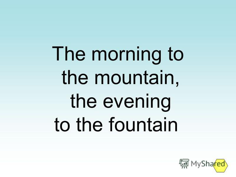 The morning to the mountain, the evening to the fountain