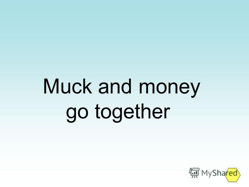 Muck and money go together