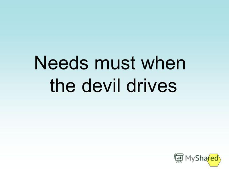 Needs must when the devil drives