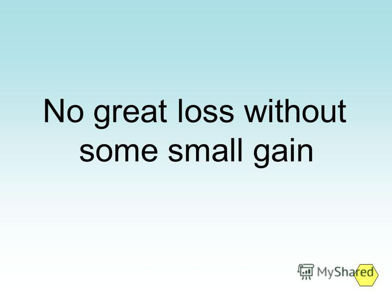 No great loss without some small gain