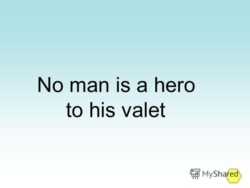No man is a hero to his valet
