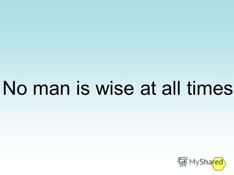 No man is wise at all times