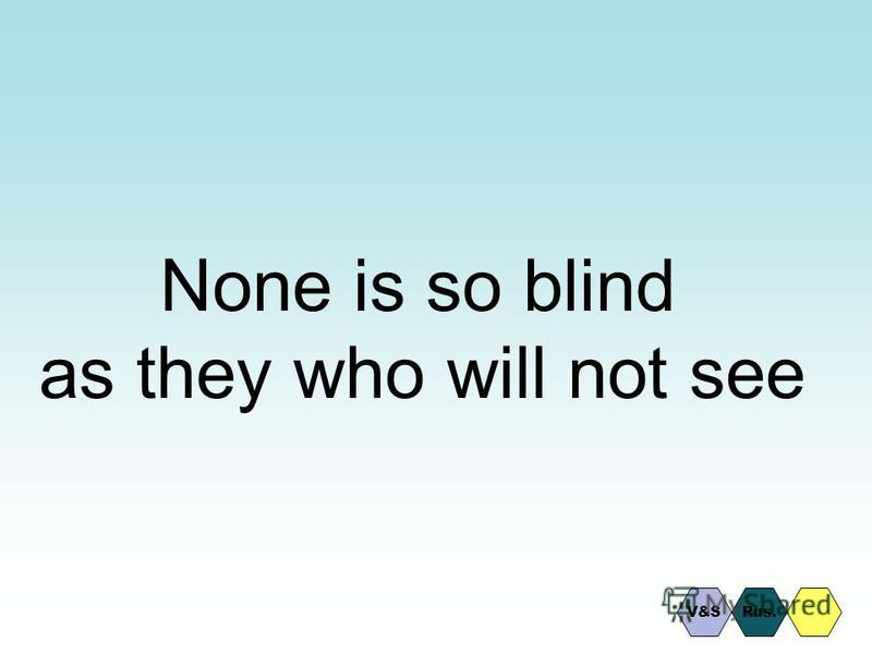 None is so blind as they who will not see Rus.V&S