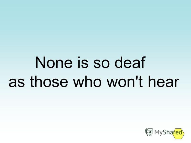 None is so deaf as those who won't hear