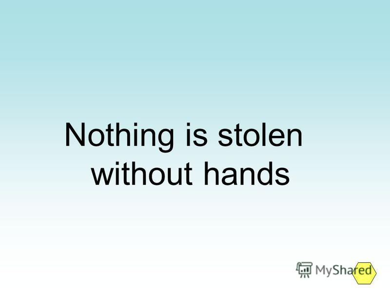 Nothing is stolen without hands