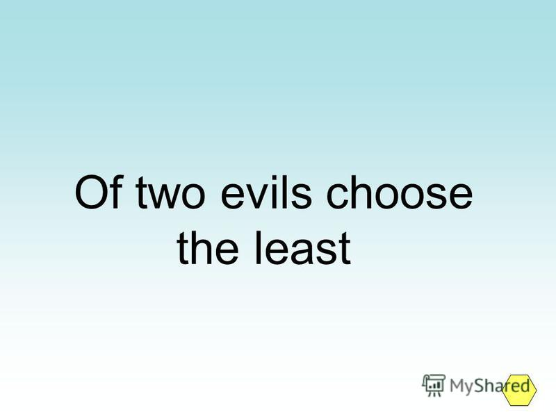Of two evils choose the least