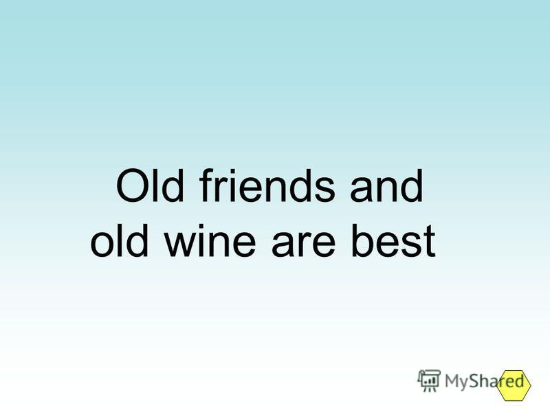 Old friends and old wine are best