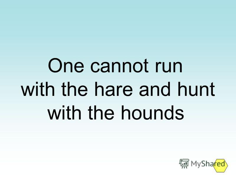 One cannot run with the hare and hunt with the hounds