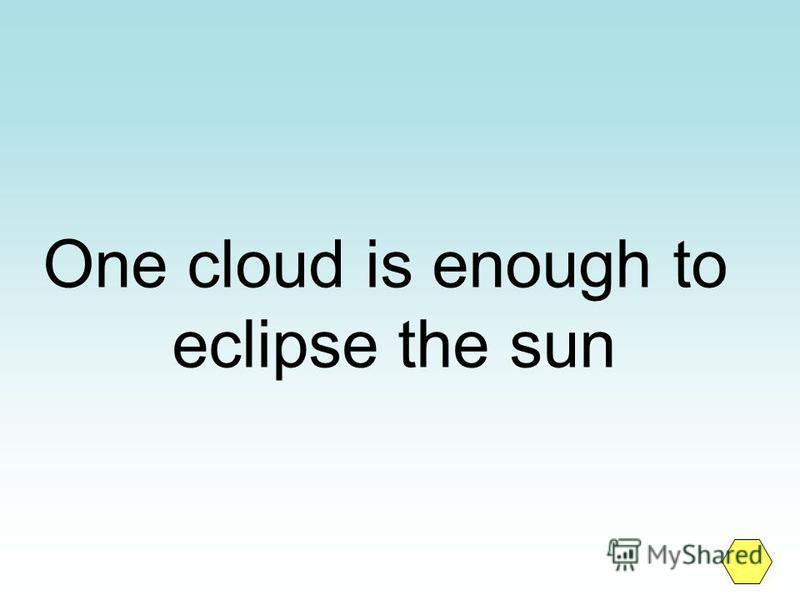 One cloud is enough to eclipse the sun