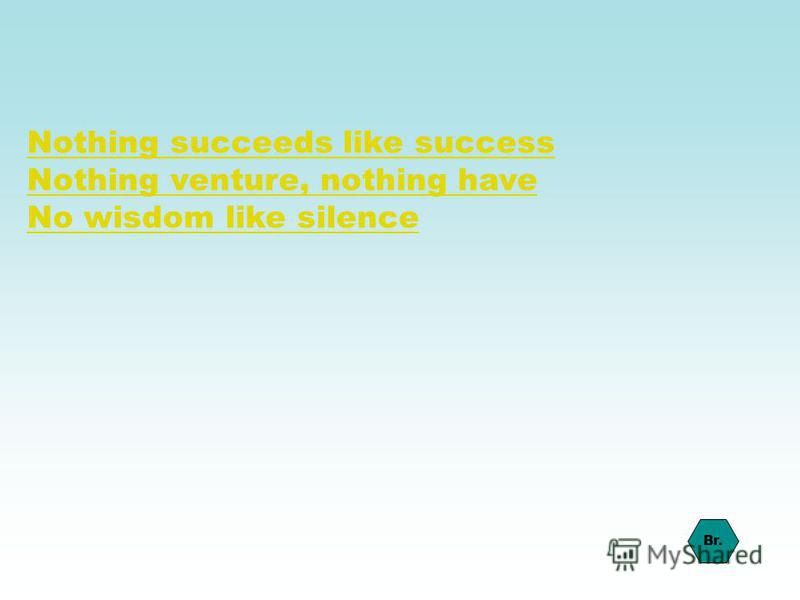 Nothing succeeds like success Nothing venture, nothing have No wisdom like silence Br.