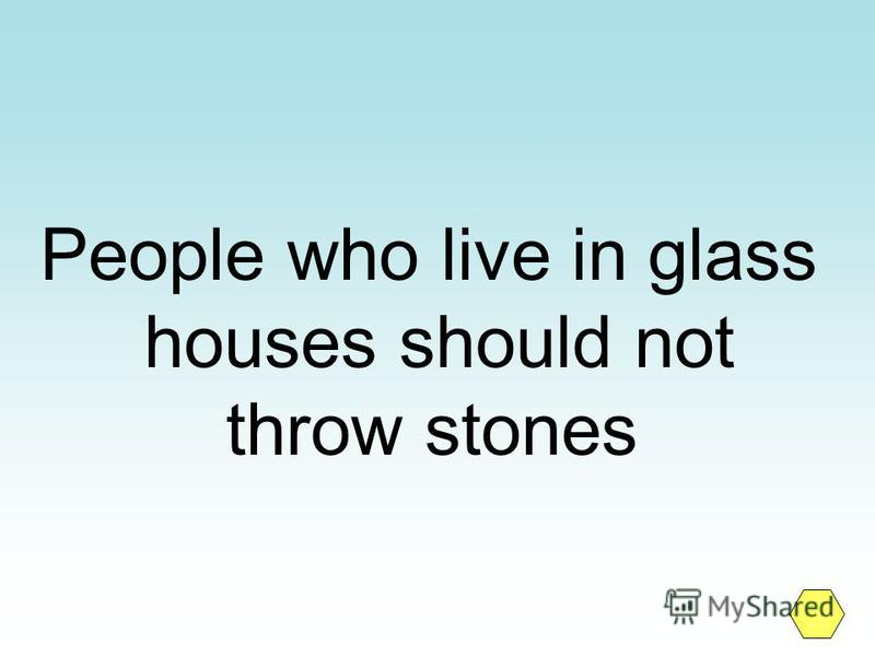 People who live in glass houses should not throw stones