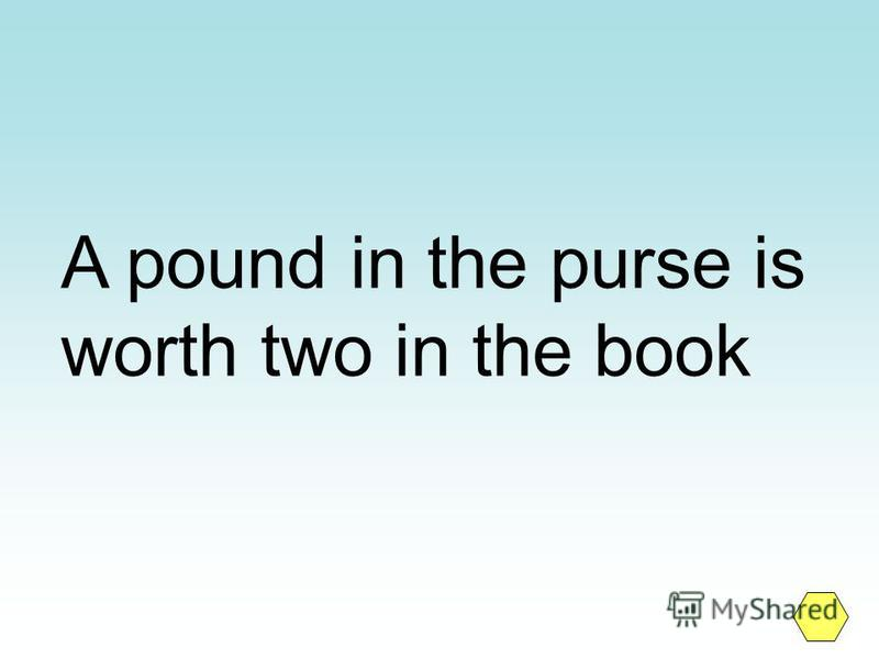 A pound in the purse is worth two in the book