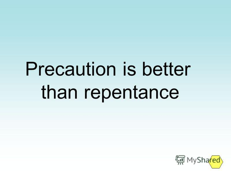 Precaution is better than repentance