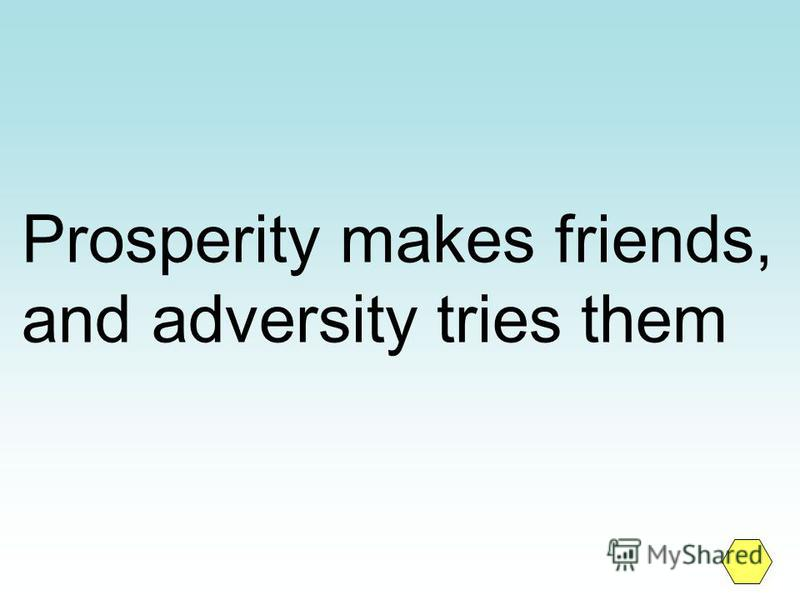Prosperity makes friends, and adversity tries them