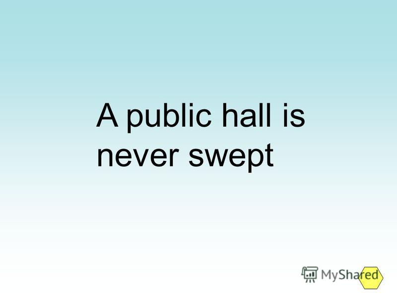 A public hall is never swept
